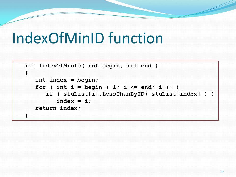 IndexOfMinID function int IndexOfMinID( int begin, int end ) { int index = begin; for ( int i = begin + 1; i <= end; i ++ ) if ( stuList[i].LessThanByID( stuList[index] ) ) index = i; return index; } 10