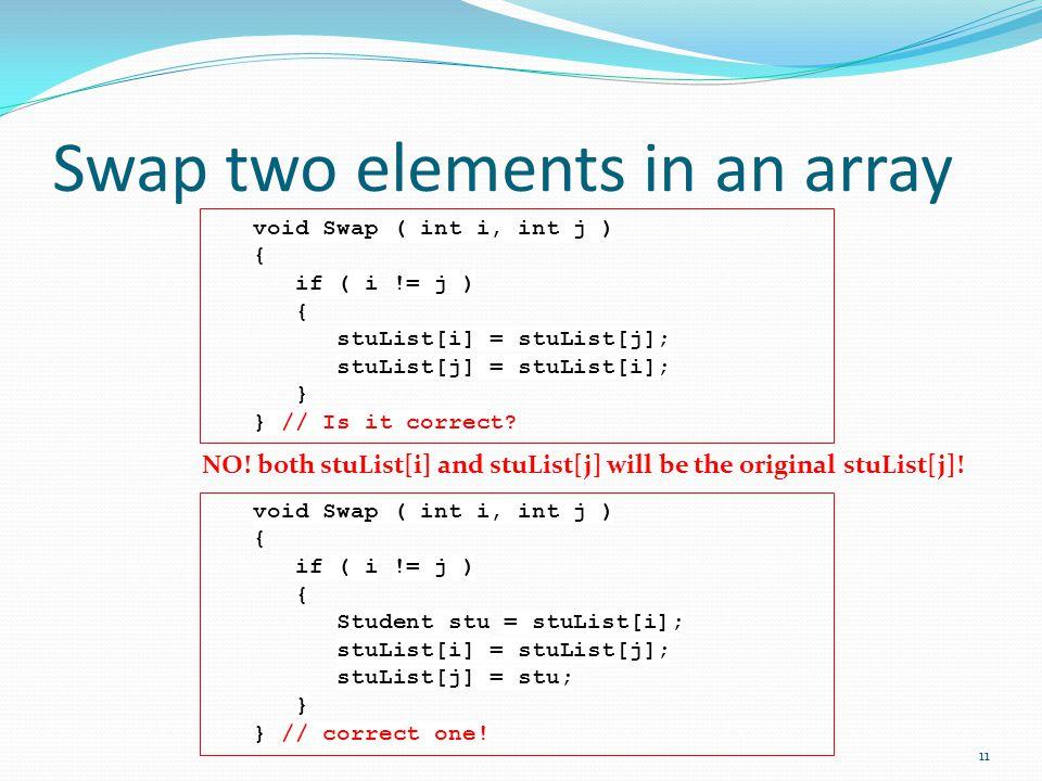 Swap two elements in an array void Swap ( int i, int j ) { if ( i != j ) { Student stu = stuList[i]; stuList[i] = stuList[j]; stuList[j] = stu; } } // correct one.