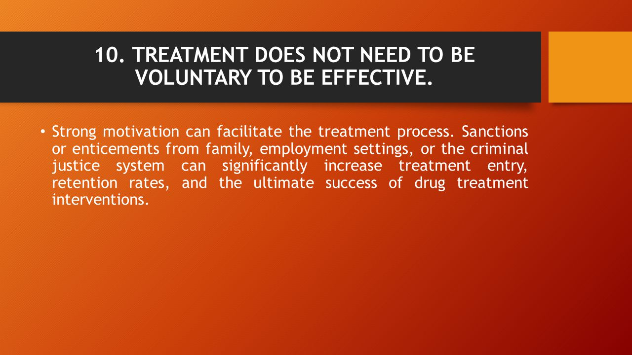 10. TREATMENT DOES NOT NEED TO BE VOLUNTARY TO BE EFFECTIVE. Strong motivation can facilitate the treatment process. Sanctions or enticements from fam