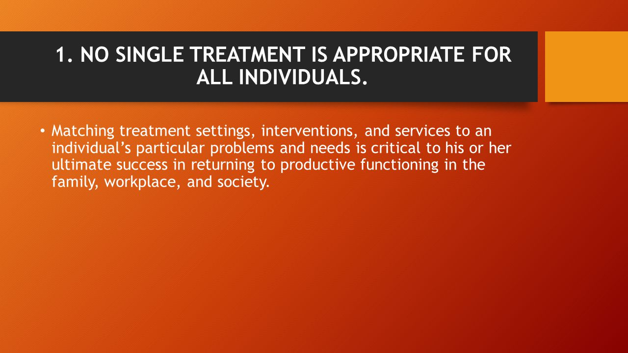 1. NO SINGLE TREATMENT IS APPROPRIATE FOR ALL INDIVIDUALS. Matching treatment settings, interventions, and services to an individual's particular prob