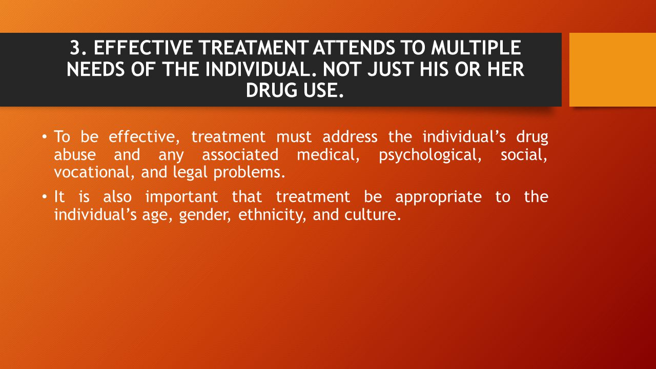 3. EFFECTIVE TREATMENT ATTENDS TO MULTIPLE NEEDS OF THE INDIVIDUAL. NOT JUST HIS OR HER DRUG USE. To be effective, treatment must address the individu