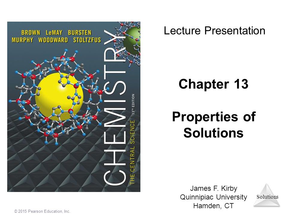 Solutions © 2015 Pearson Education, Inc. Chapter 13 Properties of Solutions Lecture Presentation James F. Kirby Quinnipiac University Hamden, CT.