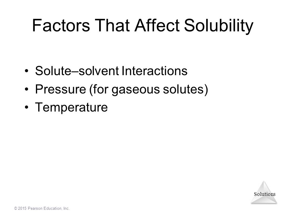 Solutions © 2015 Pearson Education, Inc. Factors That Affect Solubility Solute–solvent Interactions Pressure (for gaseous solutes) Temperature