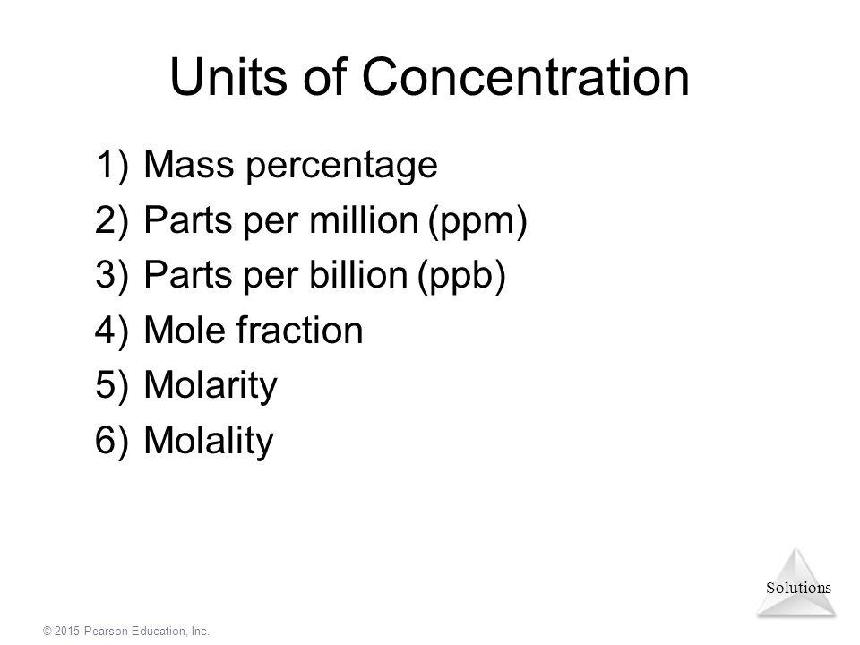 Solutions © 2015 Pearson Education, Inc. Units of Concentration 1)Mass percentage 2)Parts per million (ppm) 3)Parts per billion (ppb) 4)Mole fraction