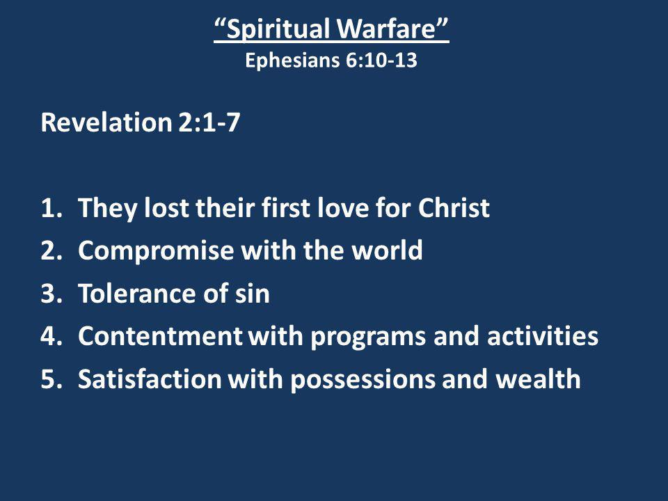 """Spiritual Warfare"" Ephesians 6:10-13 Revelation 2:1-7 1.They lost their first love for Christ 2.Compromise with the world 3.Tolerance of sin 4.Conten"