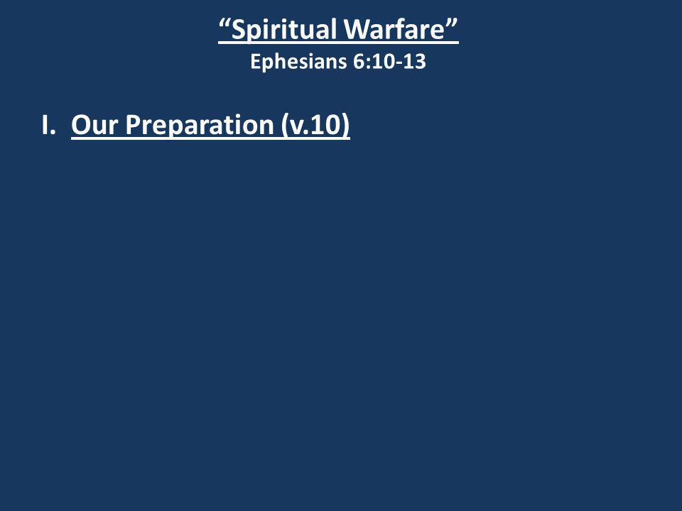 Spiritual Warfare Ephesians 6:10-13 I. Our Preparation (v.10)