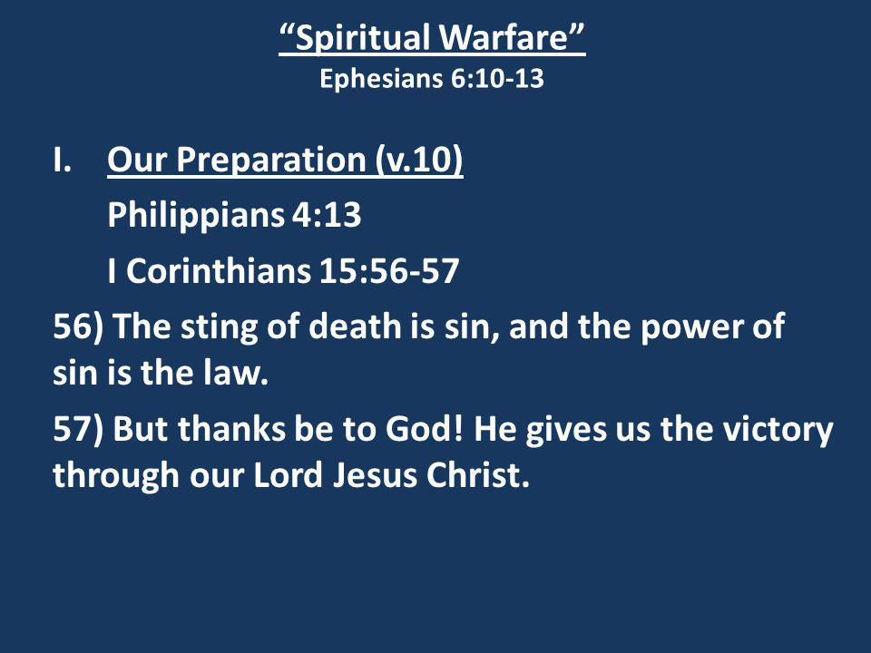 """Spiritual Warfare"" Ephesians 6:10-13 I.Our Preparation (v.10) Philippians 4:13 I Corinthians 15:56-57 56) The sting of death is sin, and the power of"