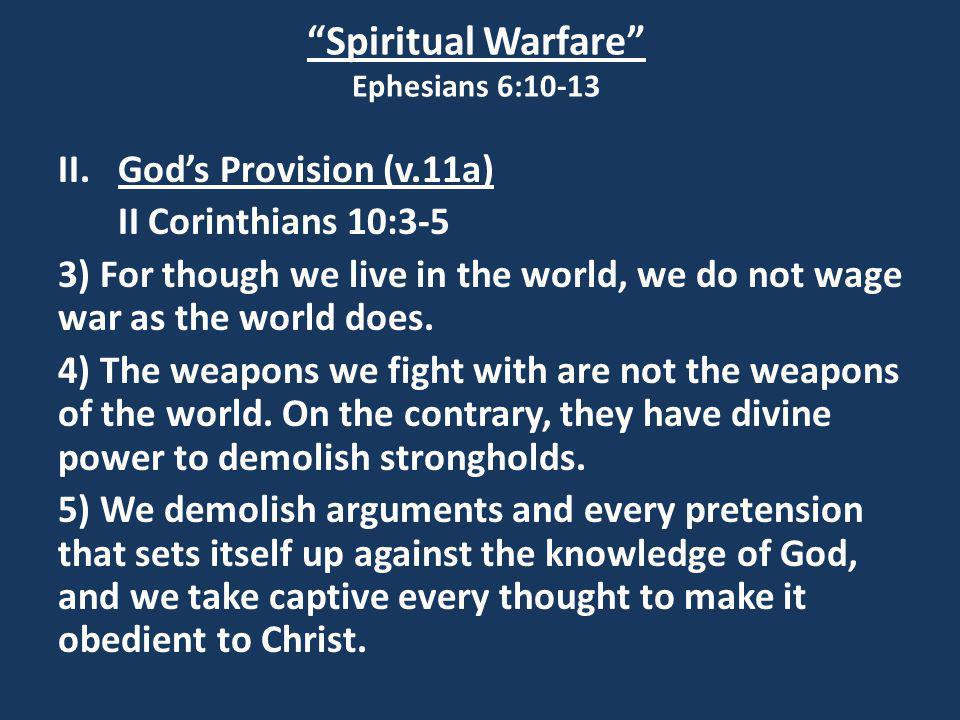 """Spiritual Warfare"" Ephesians 6:10-13 II.God's Provision (v.11a) II Corinthians 10:3-5 3) For though we live in the world, we do not wage war as the w"