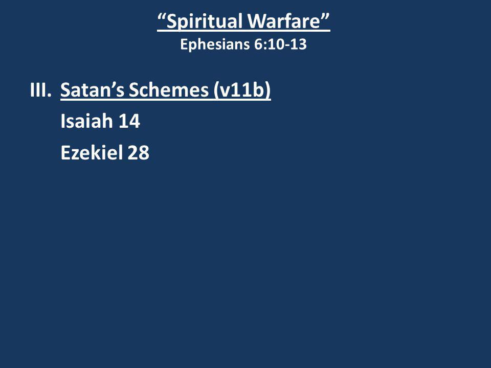 Spiritual Warfare Ephesians 6:10-13 III.Satan's Schemes (v11b) Isaiah 14 Ezekiel 28