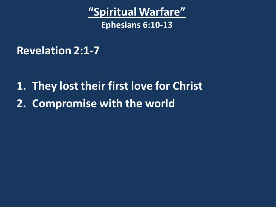 """Spiritual Warfare"" Ephesians 6:10-13 Revelation 2:1-7 1.They lost their first love for Christ 2.Compromise with the world"