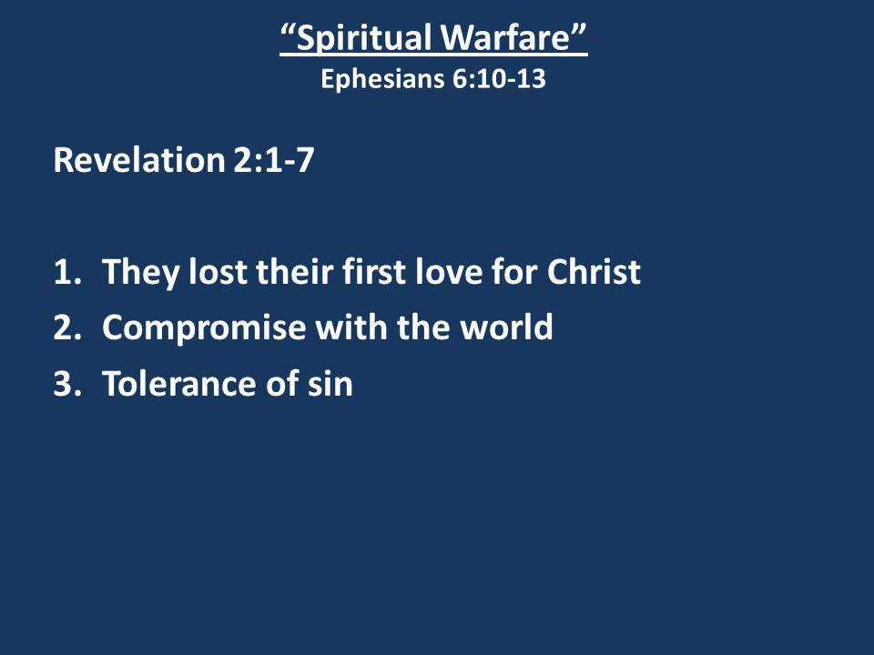 """Spiritual Warfare"" Ephesians 6:10-13 Revelation 2:1-7 1.They lost their first love for Christ 2.Compromise with the world 3.Tolerance of sin"