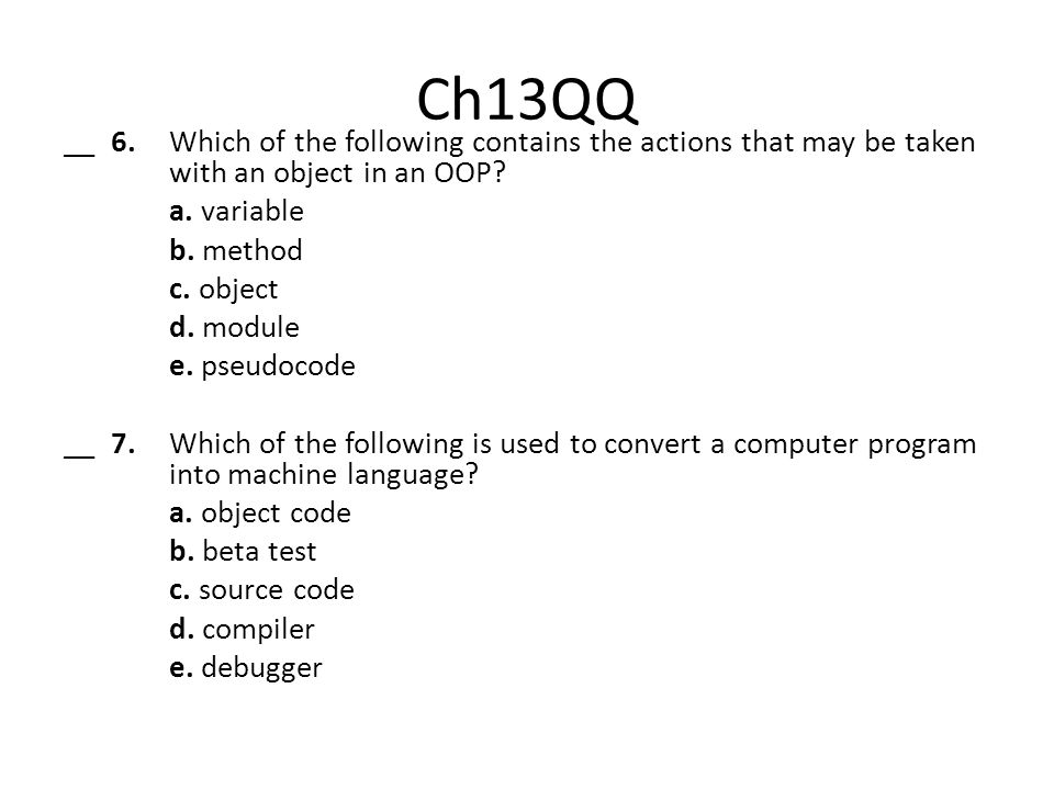 Ch13QQ __ 6. Which of the following contains the actions that may be taken with an object in an OOP? a. variable b. method c. object d. module e. pseu