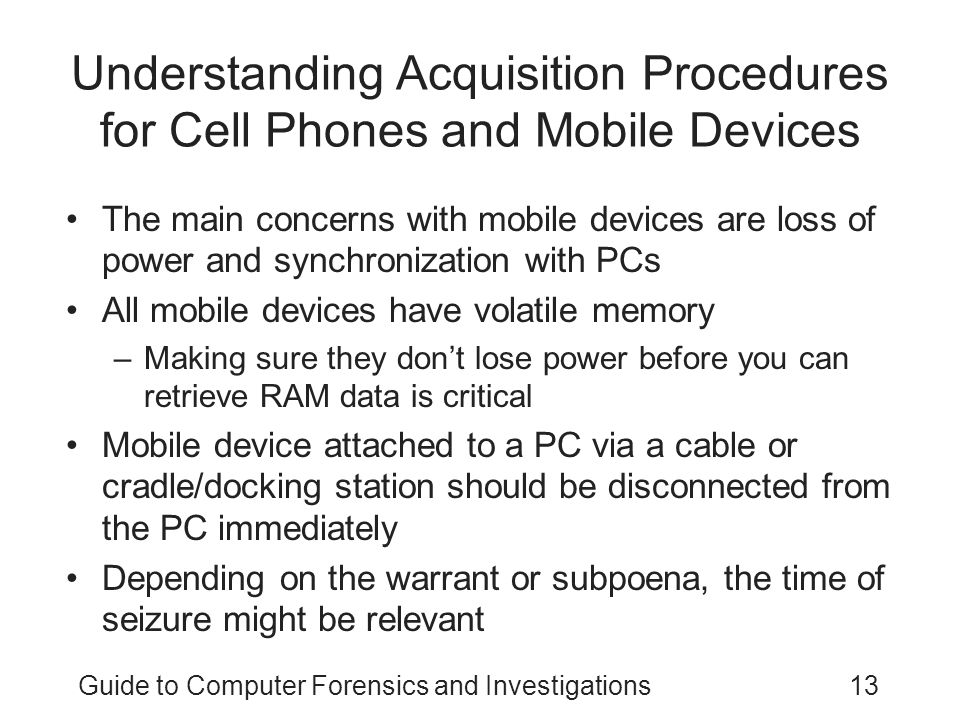 Guide to Computer Forensics and Investigations13 Understanding Acquisition Procedures for Cell Phones and Mobile Devices The main concerns with mobile devices are loss of power and synchronization with PCs All mobile devices have volatile memory –Making sure they don't lose power before you can retrieve RAM data is critical Mobile device attached to a PC via a cable or cradle/docking station should be disconnected from the PC immediately Depending on the warrant or subpoena, the time of seizure might be relevant