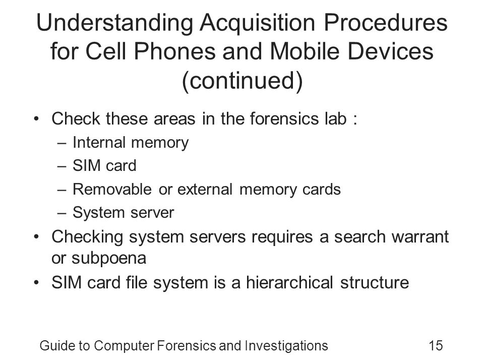 Guide to Computer Forensics and Investigations15 Understanding Acquisition Procedures for Cell Phones and Mobile Devices (continued) Check these areas in the forensics lab : –Internal memory –SIM card –Removable or external memory cards –System server Checking system servers requires a search warrant or subpoena SIM card file system is a hierarchical structure