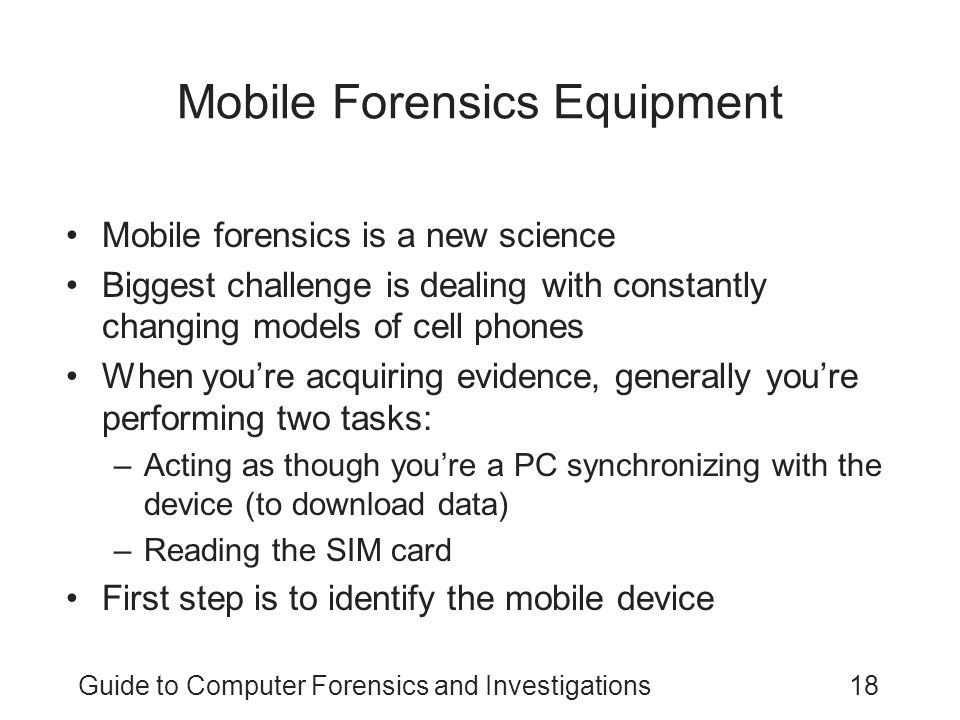 Guide to Computer Forensics and Investigations18 Mobile Forensics Equipment Mobile forensics is a new science Biggest challenge is dealing with constantly changing models of cell phones When you're acquiring evidence, generally you're performing two tasks: –Acting as though you're a PC synchronizing with the device (to download data) –Reading the SIM card First step is to identify the mobile device