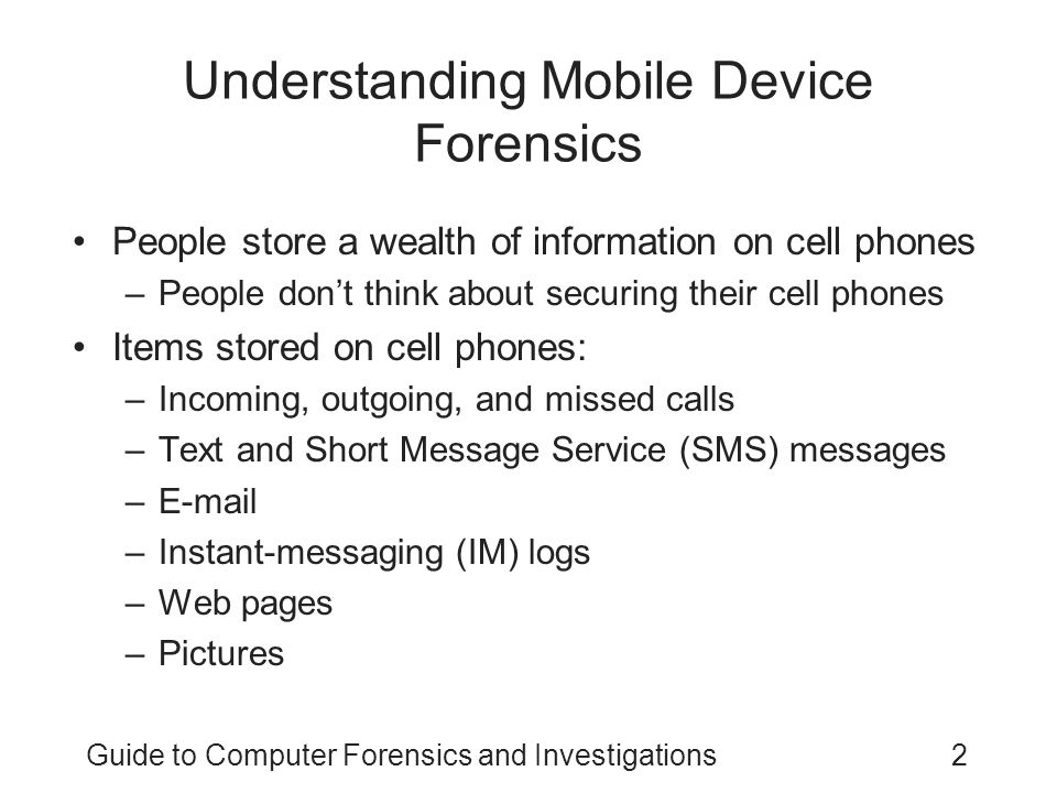 Guide to Computer Forensics and Investigations2 Understanding Mobile Device Forensics People store a wealth of information on cell phones –People don't think about securing their cell phones Items stored on cell phones: –Incoming, outgoing, and missed calls –Text and Short Message Service (SMS) messages –E-mail –Instant-messaging (IM) logs –Web pages –Pictures