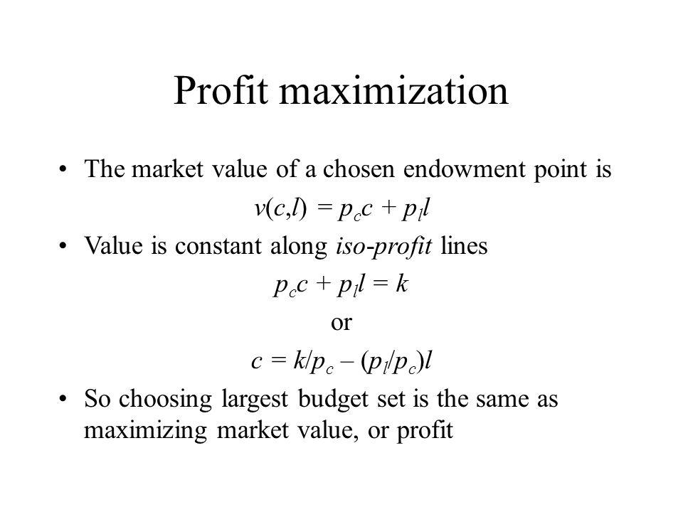 Profit maximization The market value of a chosen endowment point is v(c,l) = p c c + p l l Value is constant along iso-profit lines p c c + p l l = k