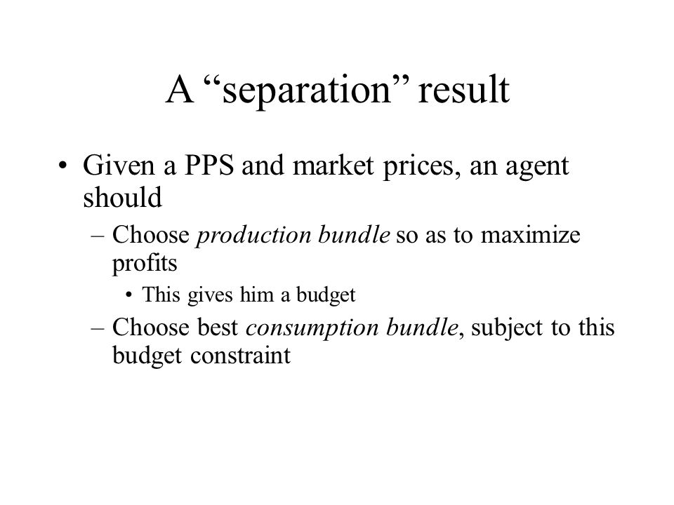 """A """"separation"""" result Given a PPS and market prices, an agent should –Choose production bundle so as to maximize profits This gives him a budget –Choo"""