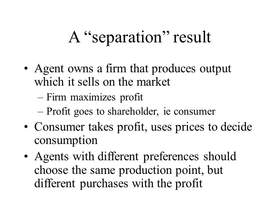 """A """"separation"""" result Agent owns a firm that produces output which it sells on the market –Firm maximizes profit –Profit goes to shareholder, ie consu"""