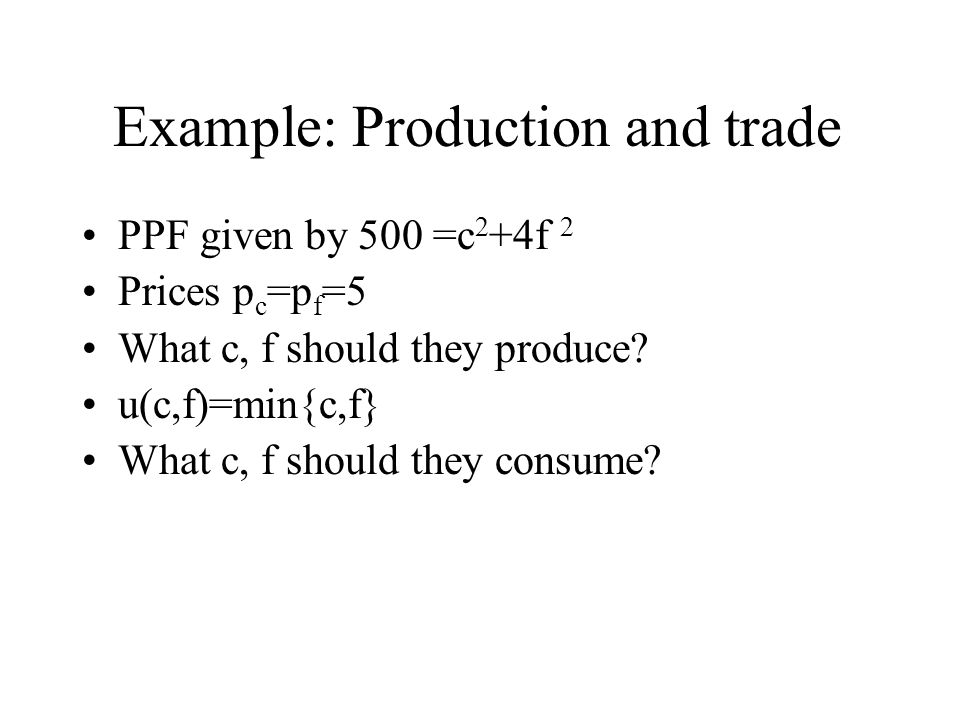 Example: Production and trade PPF given by 500 =c 2 +4f 2 Prices p c =p f =5 What c, f should they produce? u(c,f)=min{c,f} What c, f should they cons