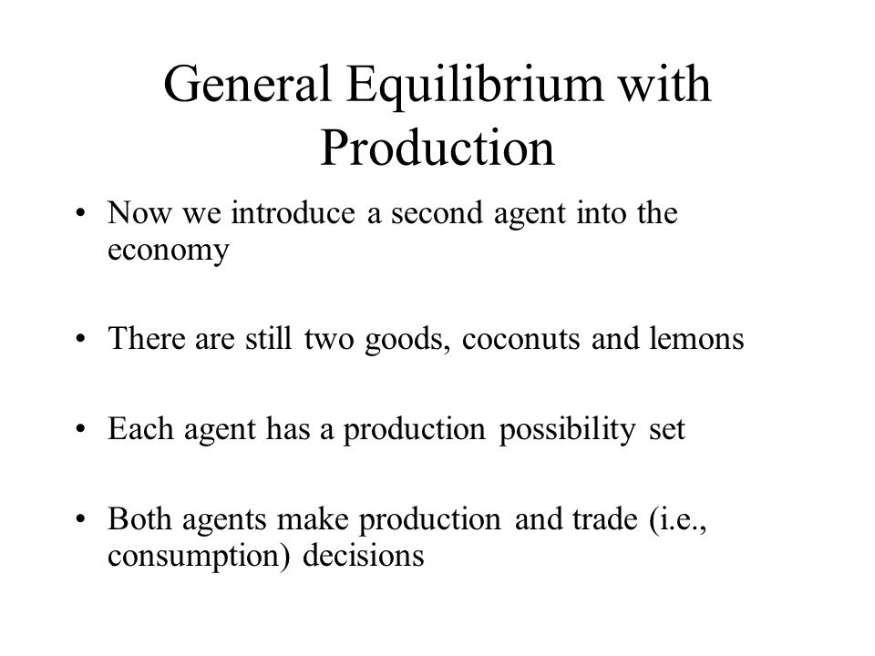 General Equilibrium with Production Now we introduce a second agent into the economy There are still two goods, coconuts and lemons Each agent has a p
