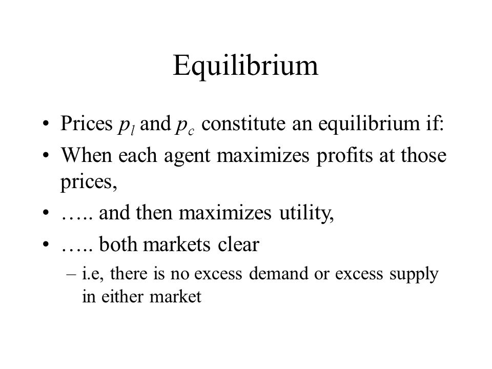 Equilibrium Prices p l and p c constitute an equilibrium if: When each agent maximizes profits at those prices, ….. and then maximizes utility, ….. bo