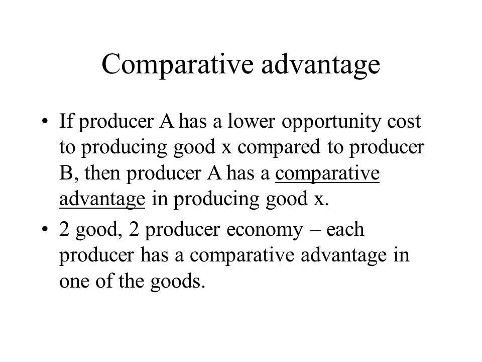 Comparative advantage If producer A has a lower opportunity cost to producing good x compared to producer B, then producer A has a comparative advanta