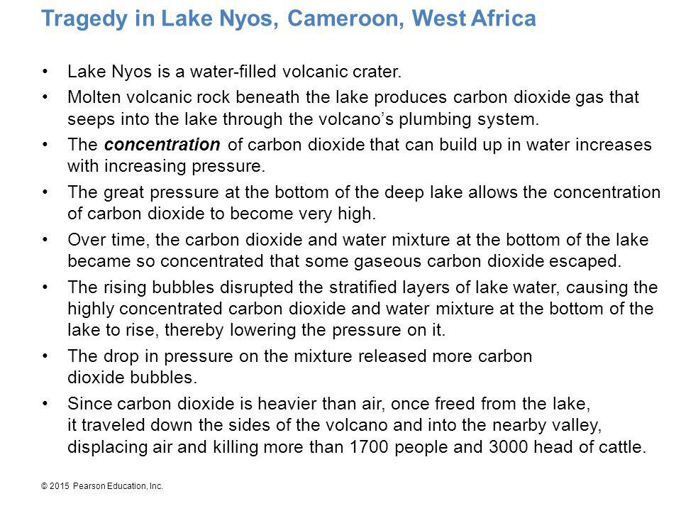 © 2015 Pearson Education, Inc. Lake Nyos is a water-filled volcanic crater. Molten volcanic rock beneath the lake produces carbon dioxide gas that see