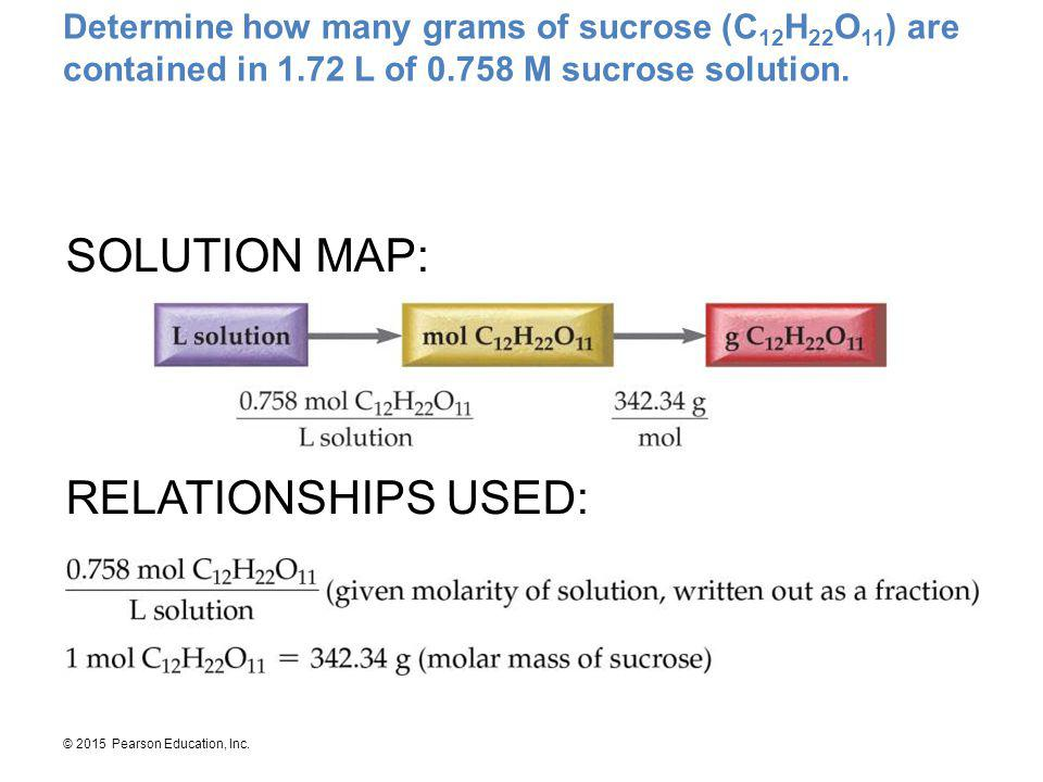 © 2015 Pearson Education, Inc. Determine how many grams of sucrose (C 12 H 22 O 11 ) are contained in 1.72 L of 0.758 M sucrose solution. SOLUTION MAP
