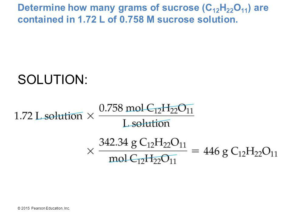 © 2015 Pearson Education, Inc. Determine how many grams of sucrose (C 12 H 22 O 11 ) are contained in 1.72 L of 0.758 M sucrose solution. SOLUTION: