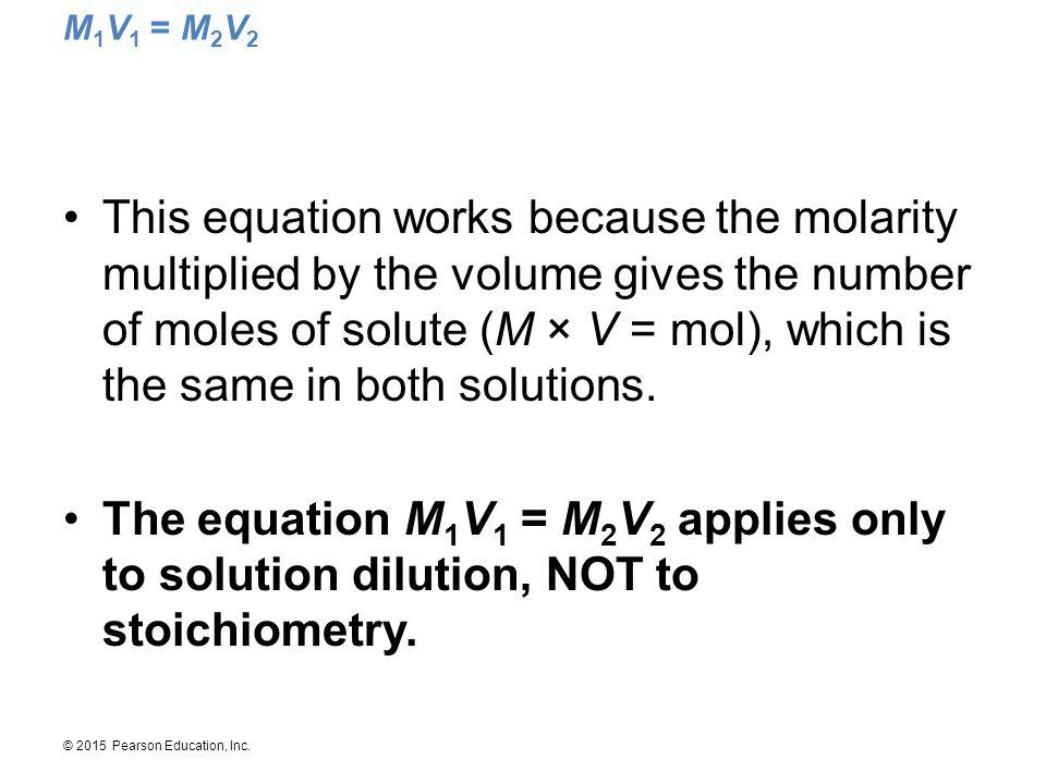 © 2015 Pearson Education, Inc. M 1 V 1 = M 2 V 2 This equation works because the molarity multiplied by the volume gives the number of moles of solute