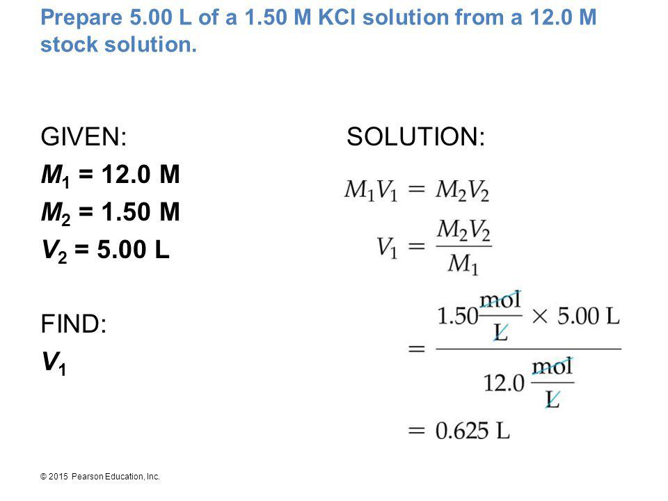 © 2015 Pearson Education, Inc. Prepare 5.00 L of a 1.50 M KCl solution from a 12.0 M stock solution. GIVEN: M 1 = 12.0 M M 2 = 1.50 M V 2 = 5.00 L FIN
