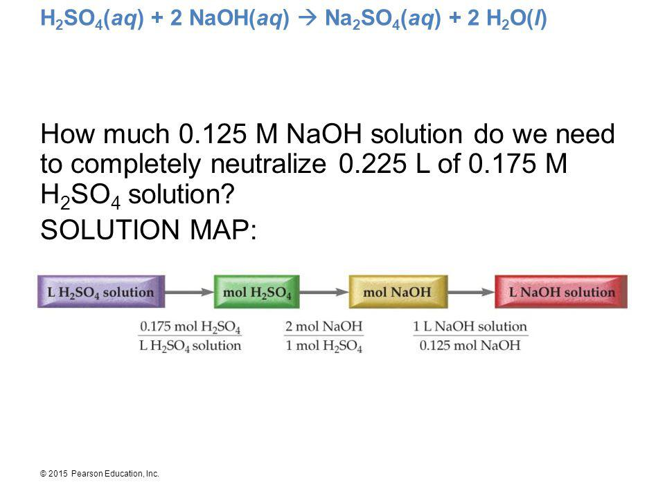 © 2015 Pearson Education, Inc. H 2 SO 4 (aq) + 2 NaOH(aq)  Na 2 SO 4 (aq) + 2 H 2 O(l) How much 0.125 M NaOH solution do we need to completely neutra