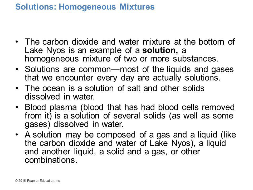 © 2015 Pearson Education, Inc. Solutions: Homogeneous Mixtures The carbon dioxide and water mixture at the bottom of Lake Nyos is an example of a solu