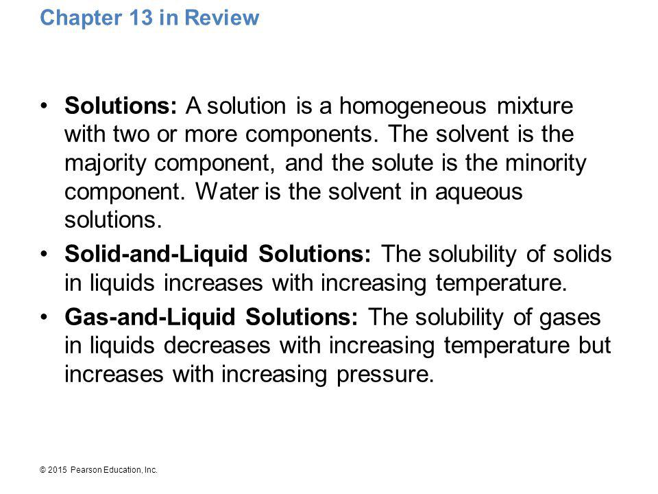 © 2015 Pearson Education, Inc. Chapter 13 in Review Solutions: A solution is a homogeneous mixture with two or more components. The solvent is the maj