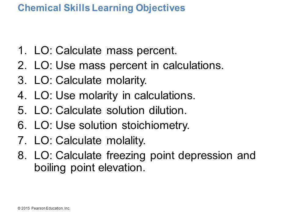 © 2015 Pearson Education, Inc. Chemical Skills Learning Objectives 1.LO: Calculate mass percent. 2.LO: Use mass percent in calculations. 3.LO: Calcula