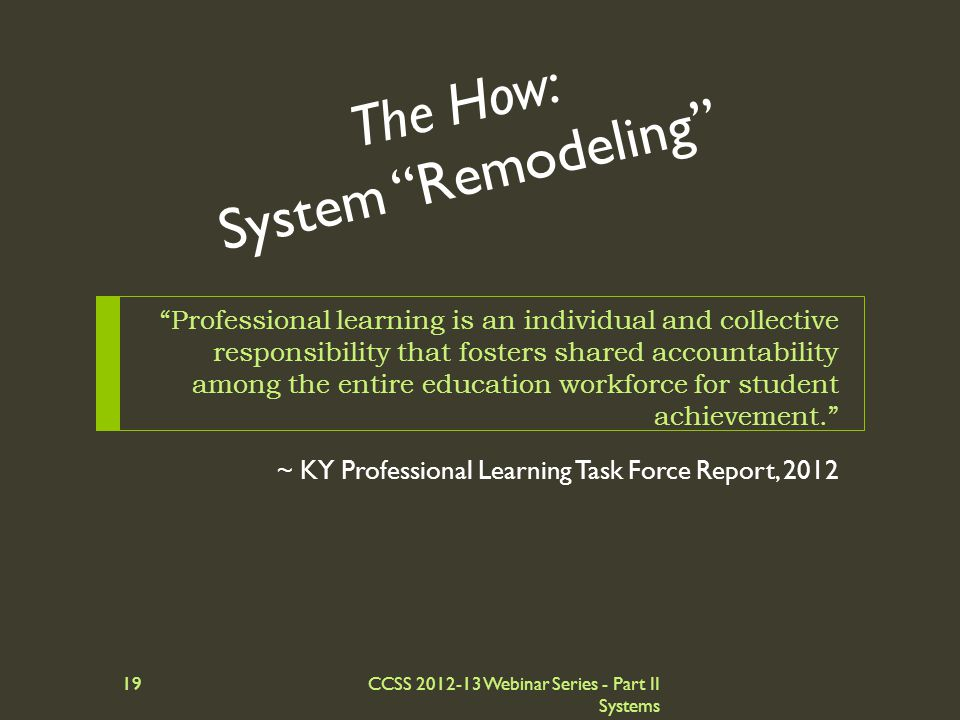 The How: System Remodeling ~ KY Professional Learning Task Force Report, 2012 Professional learning is an individual and collective responsibility that fosters shared accountability among the entire education workforce for student achievement. CCSS 2012-13 Webinar Series - Part II Systems 19