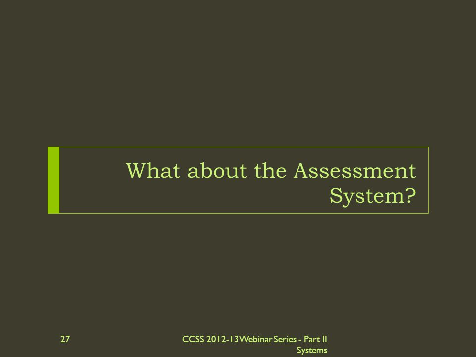 What about the Assessment System? CCSS 2012-13 Webinar Series - Part II Systems 27