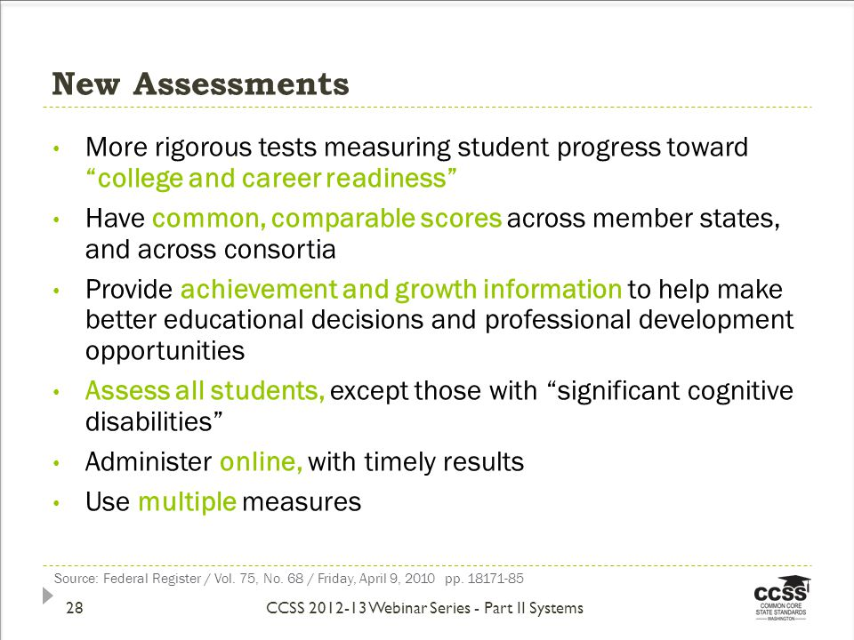 New Assessments More rigorous tests measuring student progress toward college and career readiness Have common, comparable scores across member states, and across consortia Provide achievement and growth information to help make better educational decisions and professional development opportunities Assess all students, except those with significant cognitive disabilities Administer online, with timely results Use multiple measures Source: Federal Register / Vol.