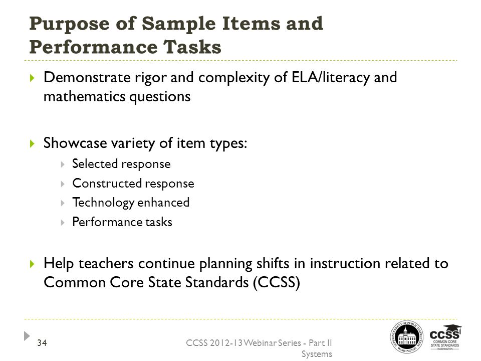 Purpose of Sample Items and Performance Tasks CCSS 2012-13 Webinar Series - Part II Systems  Demonstrate rigor and complexity of ELA/literacy and mathematics questions  Showcase variety of item types:  Selected response  Constructed response  Technology enhanced  Performance tasks  Help teachers continue planning shifts in instruction related to Common Core State Standards (CCSS) 34