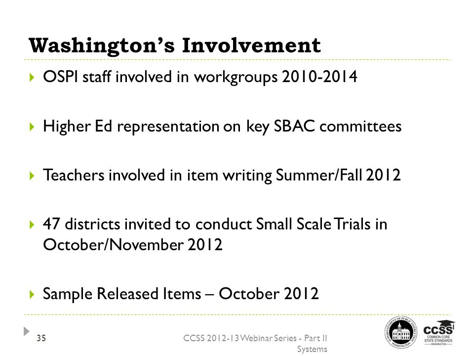 Washington's Involvement CCSS 2012-13 Webinar Series - Part II Systems  OSPI staff involved in workgroups 2010-2014  Higher Ed representation on key SBAC committees  Teachers involved in item writing Summer/Fall 2012  47 districts invited to conduct Small Scale Trials in October/November 2012  Sample Released Items – October 2012 35