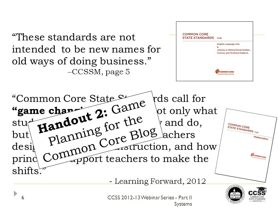 These standards are not intended to be new names for old ways of doing business.  CCSSM, page 5 CCSS 2012-13 Webinar Series - Part II Systems Common Core State Standards call for game changing shifts in not only what students are expected to know and do, but also major shifts in how teachers design and facilitate instruction, and how principals support teachers to make the shifts. - Learning Forward, 2012 Handout 2: Game Planning for the Common Core Blog 6