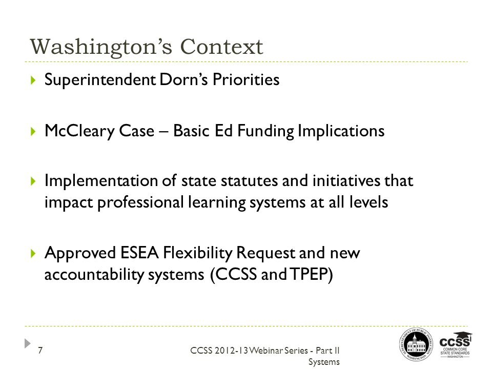 Washington's Context CCSS 2012-13 Webinar Series - Part II Systems  Superintendent Dorn's Priorities  McCleary Case – Basic Ed Funding Implications  Implementation of state statutes and initiatives that impact professional learning systems at all levels  Approved ESEA Flexibility Request and new accountability systems (CCSS and TPEP) 7