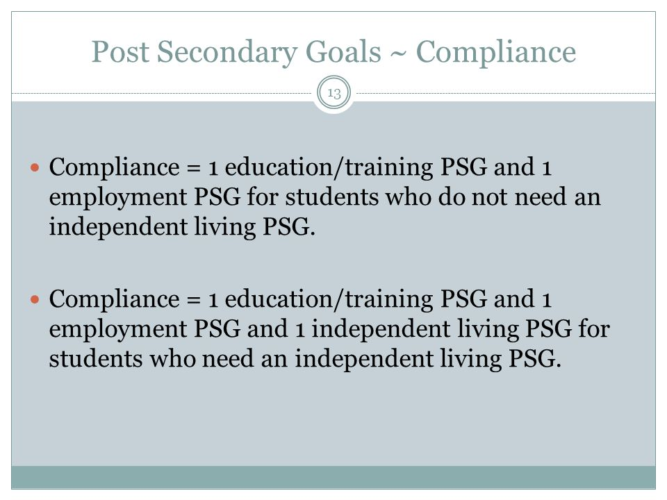 Post Secondary Goals ~ Compliance Compliance = 1 education/training PSG and 1 employment PSG for students who do not need an independent living PSG. C