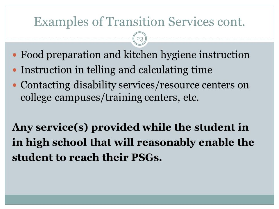 Examples of Transition Services cont. Food preparation and kitchen hygiene instruction Instruction in telling and calculating time Contacting disabili