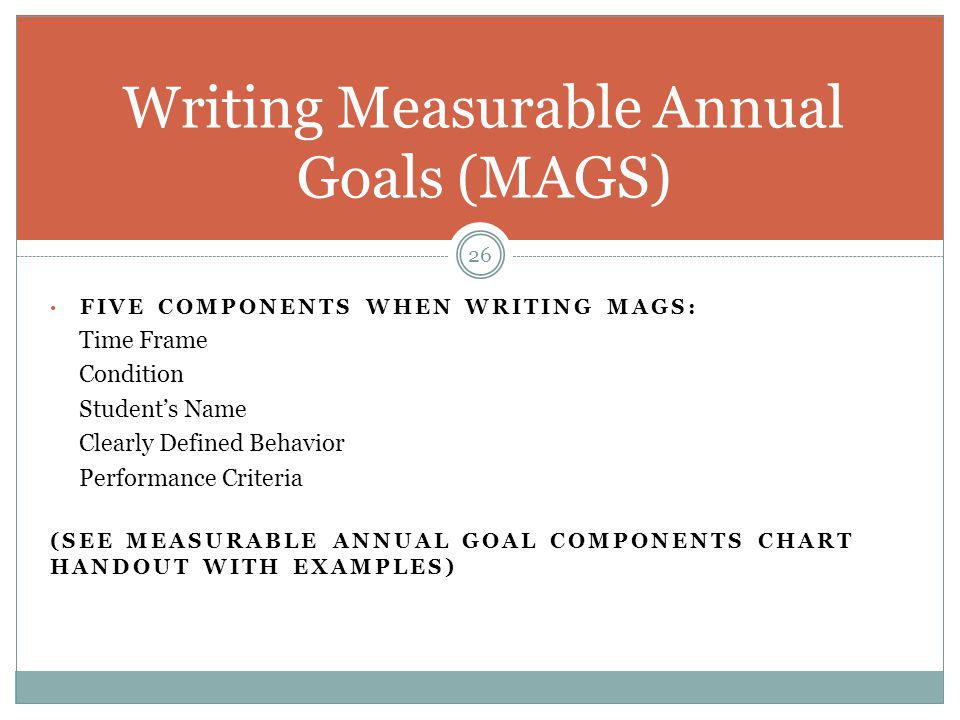 FIVE COMPONENTS WHEN WRITING MAGS: Time Frame Condition Student's Name Clearly Defined Behavior Performance Criteria (SEE MEASURABLE ANNUAL GOAL COMPO