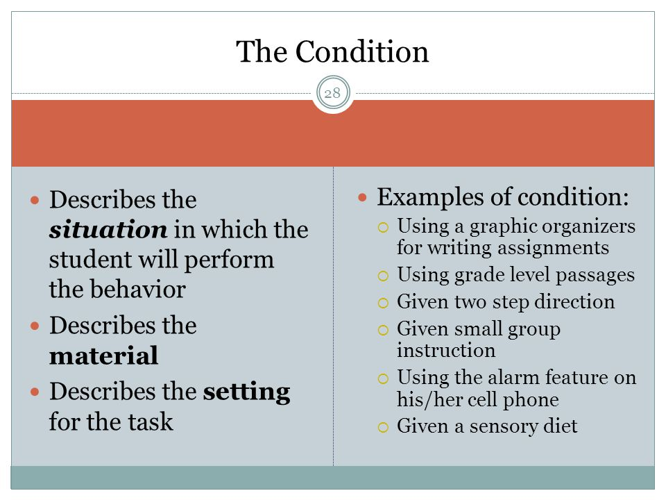 Describes the situation in which the student will perform the behavior Describes the material Describes the setting for the task Examples of condition