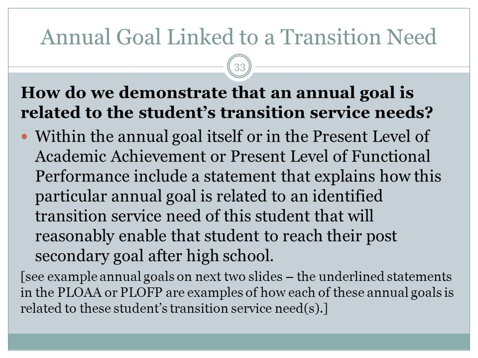 Annual Goal Linked to a Transition Need 33 How do we demonstrate that an annual goal is related to the student's transition service needs? Within the