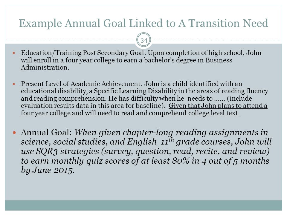 Example Annual Goal Linked to A Transition Need 34 Education/Training Post Secondary Goal: Upon completion of high school, John will enroll in a four