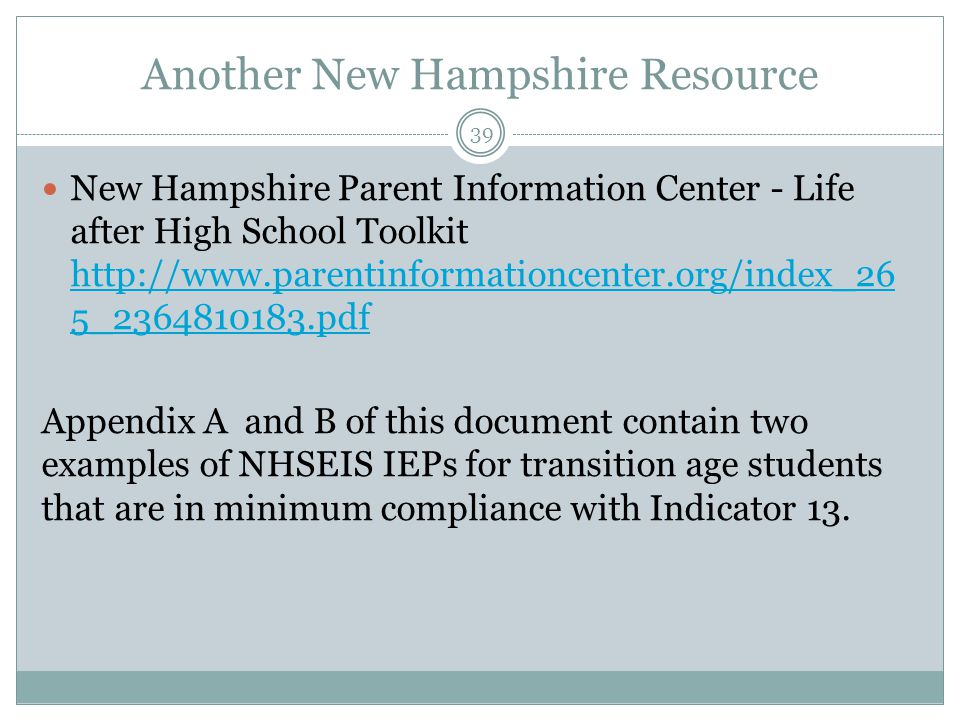 Another New Hampshire Resource New Hampshire Parent Information Center - Life after High School Toolkit http://www.parentinformationcenter.org/index_2